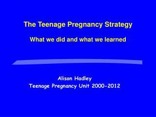 Alison Hadley Teenage Pregnancy Unit 2000-2012