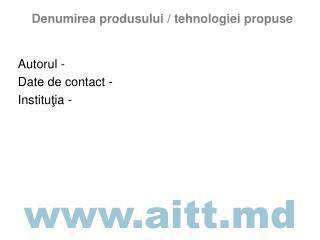Denumirea produsului / tehnologiei propuse