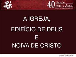 A IGREJA, EDIFÍCIO DE DEUS  E  NOIVA DE CRISTO