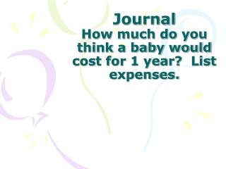 Journal How much do you think a baby would cost for 1 year?  List expenses.