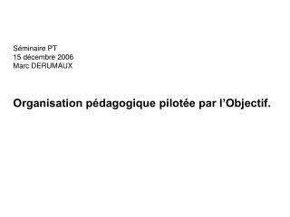 Séminaire PT 15 décembre 2006 Marc DERUMAUX Organisation pédagogique pilotée par l'Objectif.