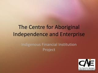 The Centre for Aboriginal Independence and Enterprise