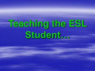 Teaching the ESL Student…