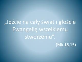 """""""Idźcie na cały świat i głoście Ewangelię wszelkiemu stworzeniu"""". (Mk 16,15)"""