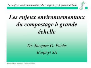 Les enjeux environnementaux du compostage � grande �chelle Dr. Jacques G. Fuchs Biophyt SA