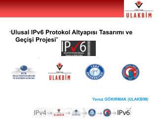 """"""" Ulusal IPv6 Protokol Altyapısı Tasarımı ve Geçişi Projesi """" Yavuz GÖKIRMAK (ULAKBİM)"""