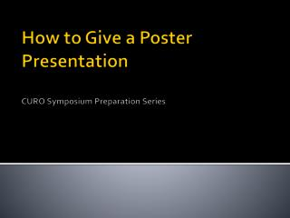 How to Give a Poster  Presentation CURO Symposium Preparation Series