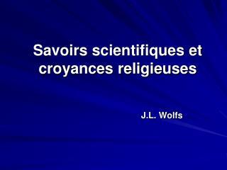 Savoirs scientifiques et croyances religieuses J.L.  Wolfs