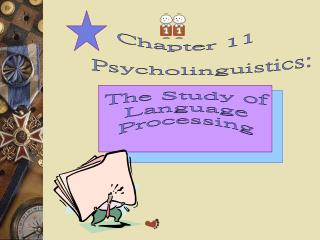 Chapter 11      Psycholinguistics:  The Study of  Language  Processing