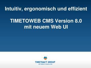 Intuitiv, ergonomisch und effizient  TIMETOWEB CMS Version 8.0  mit neuem Web UI