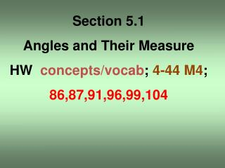 Section 5.1 Angles and Their Measure HW   concepts/ vocab ;  4-44 M4 ; 86,87,91,96,99,104