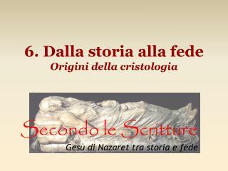 6. Dalla storia alla fede Origini della cristologia