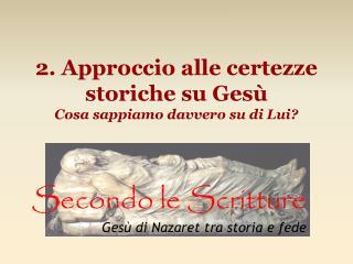 2. Approccio alle certezze storiche su Gesù Cosa sappiamo davvero su di Lui?