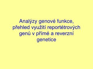 Analýzy genové funkce,   přehled využití reportétrových genů v přímé a reverzní genetice
