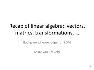 Recap of linear algebra:  vectors, matrics, transformations, …
