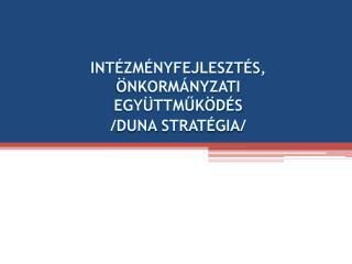 Intézményfejlesztés, önkormányzati együttműködés  / duna  stratégia/