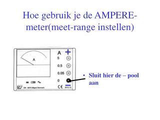 Hoe gebruik je de AMPERE-meter(meet-range instellen)