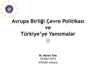 Avrupa Birliği Çevre Politikası ve Türkiye'ye Yansımalar  (1) Dr. Nuran Talu 28 Mart 2013