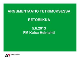 ARGUMENTAATIO TUTKIMUKSESSA RETORIIKKA 5.6.2013 FM Kaisa Heinlahti