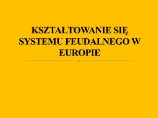 KSZTAŁTOWANIE SIĘ SYSTEMU FEUDALNEGO W EUROPIE