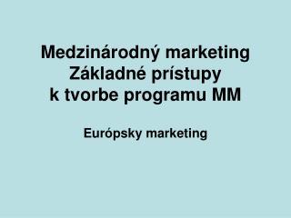 Medzinárodný marketing Základné prístupy  k tvorbe programu MM