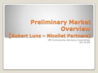 Preliminary Market Overview [ Robert  Lunz  – Nicollet Partners]