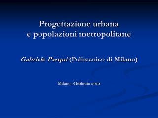 Progettazione urbana  e popolazioni metropolitane Gabriele Pasqui  (Politecnico di Milano)