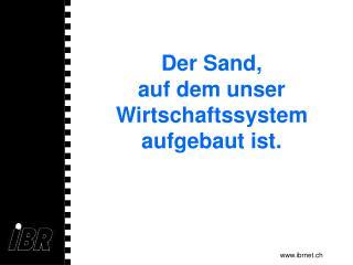 Der Sand, auf dem unser Wirtschaftssystem aufgebaut ist.