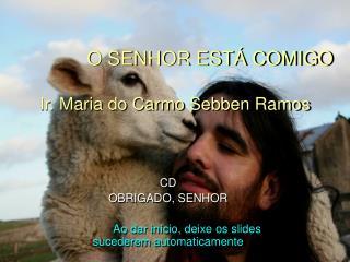 O SENHOR ESTÁ COMIGO Ir. Maria do Carmo Sebben Ramos