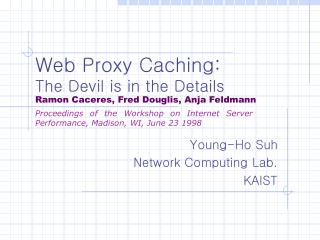 Web Proxy Caching:  The Devil is in the Details Ramon Caceres, Fred Douglis, Anja Feldmann