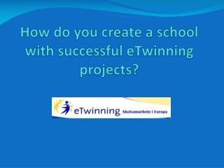 How do you create a school with successful  eTwinning  projects?