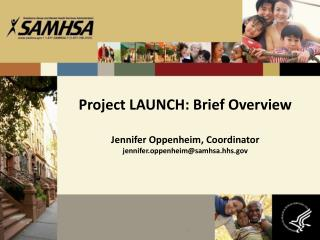 Project LAUNCH: Brief Overview Jennifer Oppenheim, Coordinator jennifer.oppenheim@samhsa.hhs