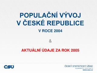 POPULAČNÍ VÝVOJ V ČESKÉ REPUBLICE V ROCE 2004 & AKTUÁLNÍ ÚDAJE ZA ROK 2005