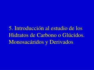 5. Introducción al estudio de los  Hidratos de Carbono o Glúcidos. Monosacáridos y Derivados