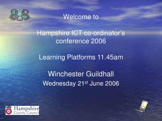 Welcome to  Hampshire ICT co-ordinator's conference 2006  Learning Platforms 11.45am
