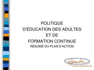 POLITIQUE D'ÉDUCATION DES ADULTES  ET DE FORMATION CONTINUE RÉSUMÉ DU PLAN D'ACTION