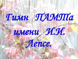 Гимн   ПАМТа    имени   И.И. Лепсе.