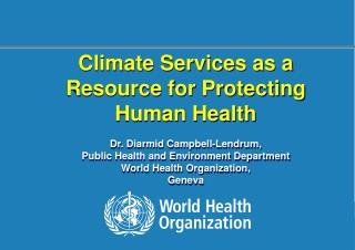 Climate Services as a Resource for Protecting Human Health Dr. Diarmid Campbell-Lendrum,