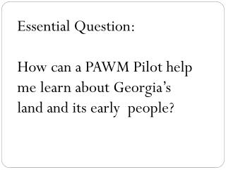 Essential Question: How can a PAWM Pilot help me learn about Georgia's land and its early  people?