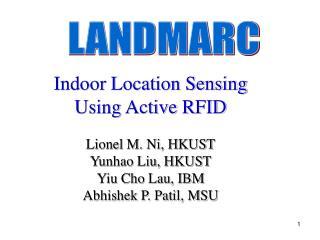 Indoor Location Sensing Using Active RFID  Lionel M. Ni, HKUST Yunhao Liu, HKUST  Yiu Cho Lau, IBM Abhishek P. Patil, MS
