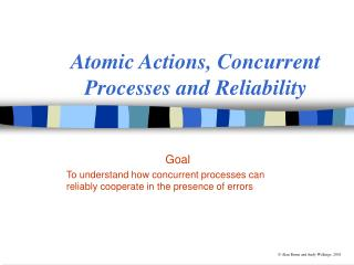 Atomic Actions, Concurrent Processes and Reliability