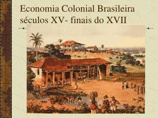 Economia Colonial Brasileira séculos XV- finais do XVII