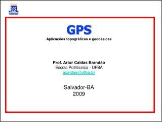 GPS Aplicações topográficas e geodésicas Prof. Artur Caldas Brandão  Escola Politécnica - UFBA