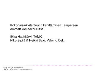 Kokonaisarkkitehtuurin kehittäminen Tampereen ammattikorkeakoulussa Ilkka Haukijärvi, TAMK