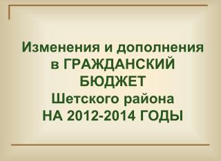 Изменения и дополнения в ГРАЖДАНСКИЙ БЮДЖЕТ                Шетского района  НА 2012-2014 ГОДЫ