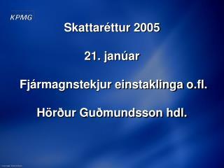 Skattar�ttur 2005 21. jan�ar  Fj�rmagnstekjur einstaklinga o.fl.  H�r�ur Gu�mundsson hdl.