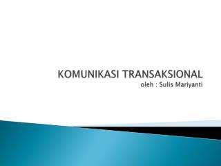 KOMUNIKASI TRANSAKSIONAL oleh : Sulis Mariyanti