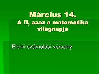 Március 14.  A  Π , azaz a matematika világnapja