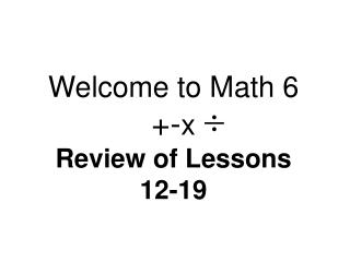 Welcome to Math 6 +- x Review of Lessons  12-19