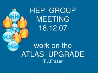 HEP  GROUP MEETING 18.12.07 work on the ATLAS  UPGRADE T.J.Fraser
